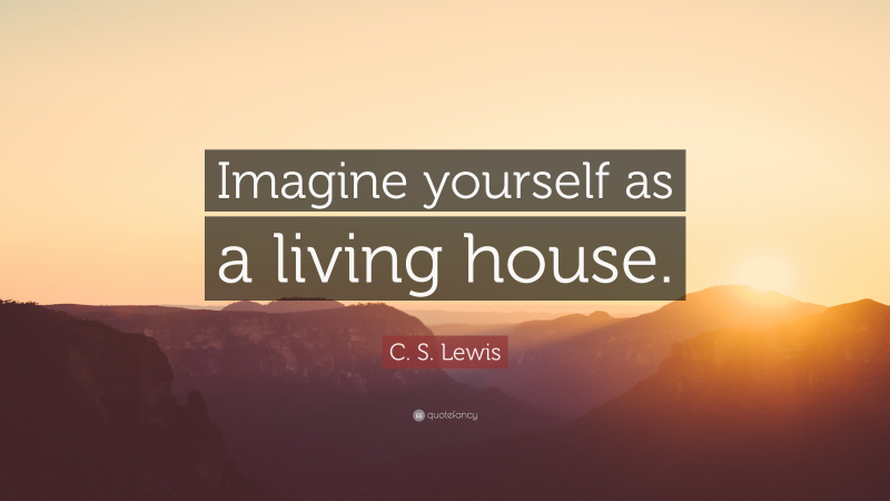 C-S-Lewis-Quote-Imagine-yourself-as-a-living-house